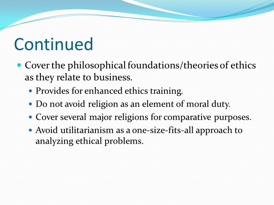 Continued Cover the philosophical foundations/theories of ethics as they relate to business. Provides for enhanced ethics training. Do not avoid relig