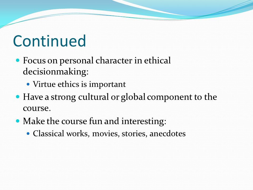 Continued Focus on personal character in ethical decisionmaking: Virtue ethics is important Have a strong cultural or global component to the course.