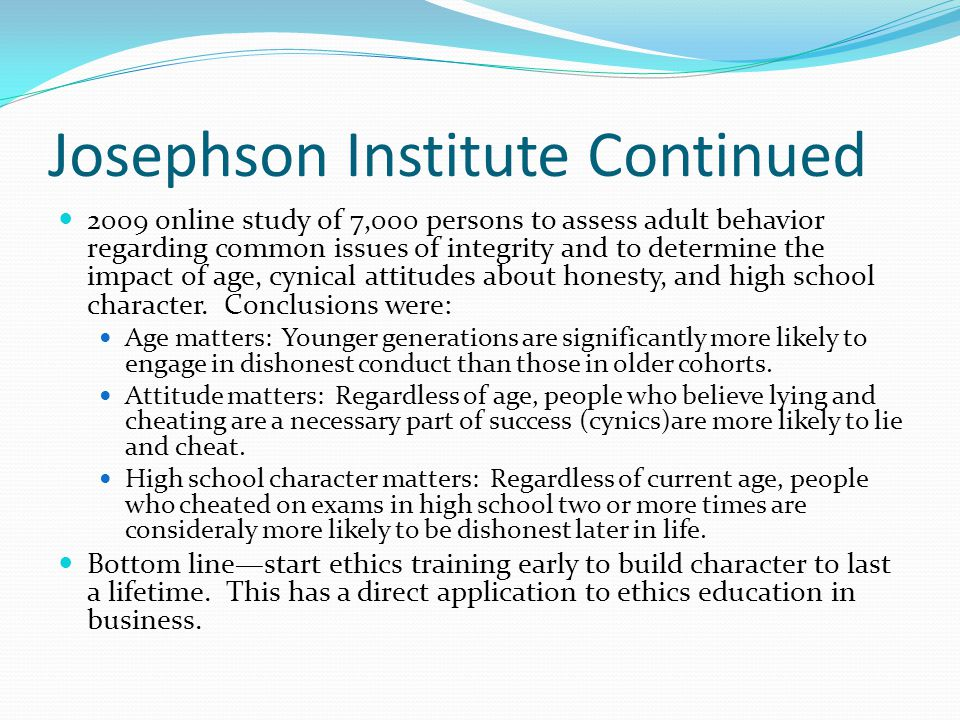 Josephson Institute Continued 2009 online study of 7,000 persons to assess adult behavior regarding common issues of integrity and to determine the im