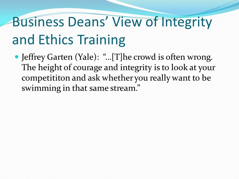 Views Continued Steven Jones (North Carolina at Chapel Hill): …But business people know through their experiences, and academics through their research, that integrity is the essential foundation of a successful career.