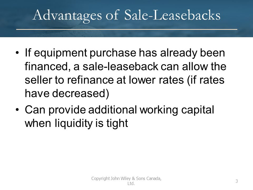 Seller-Lessee Accounting If the lease meets the capital or finance lease criteria, seller-lessee accounts for the transaction as a sale and the lease as a capital or finance lease If none of the capital or finance lease criteria are met, lessee accounts for the transaction as a sale and the lease as an operating lease Copyright John Wiley & Sons Canada, Ltd.