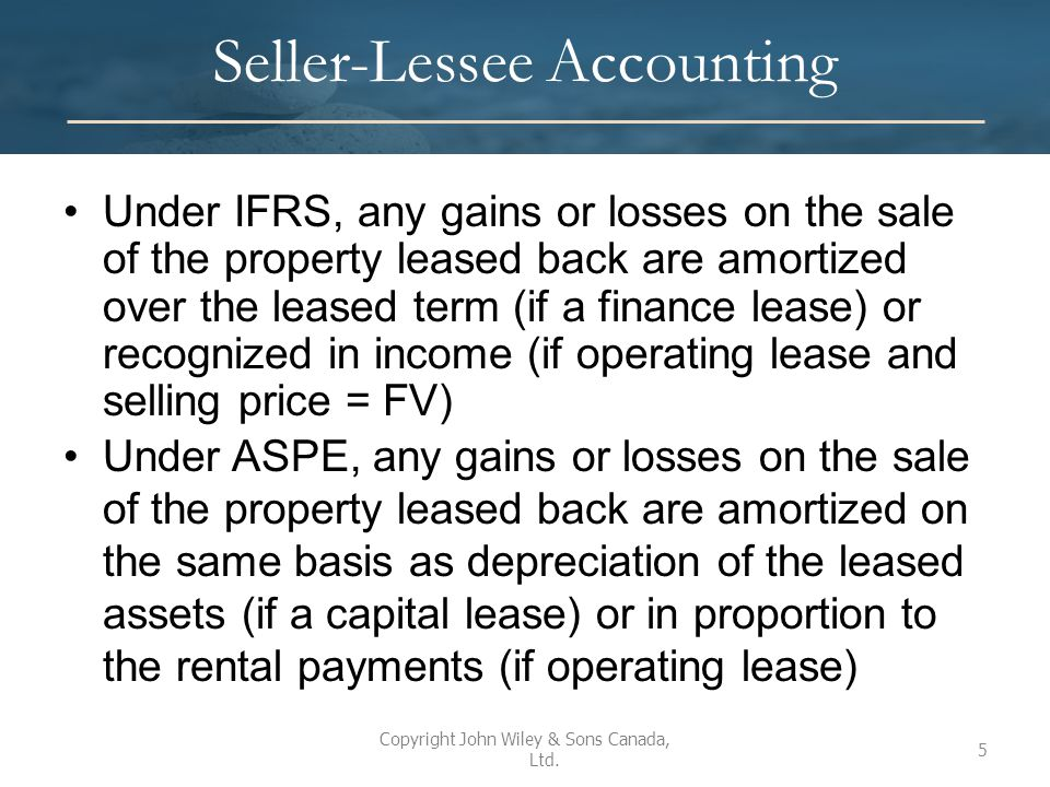 Seller-Lessee Accounting Under IFRS, any gains or losses on the sale of the property leased back are amortized over the leased term (if a finance lease) or recognized in income (if operating lease and selling price = FV) Under ASPE, any gains or losses on the sale of the property leased back are amortized on the same basis as depreciation of the leased assets (if a capital lease) or in proportion to the rental payments (if operating lease) Copyright John Wiley & Sons Canada, Ltd.