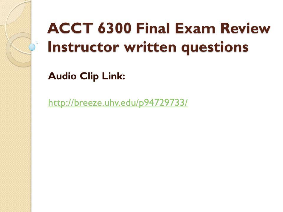 ACCT 6300 Final Exam Review Instructor written questions Audio Clip Link: http://breeze.uhv.edu/p94729733/