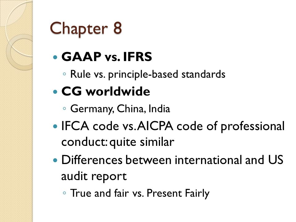 Chapter 8 GAAP vs. IFRS ◦ Rule vs. principle-based standards CG worldwide ◦ Germany, China, India IFCA code vs. AICPA code of professional conduct: qu