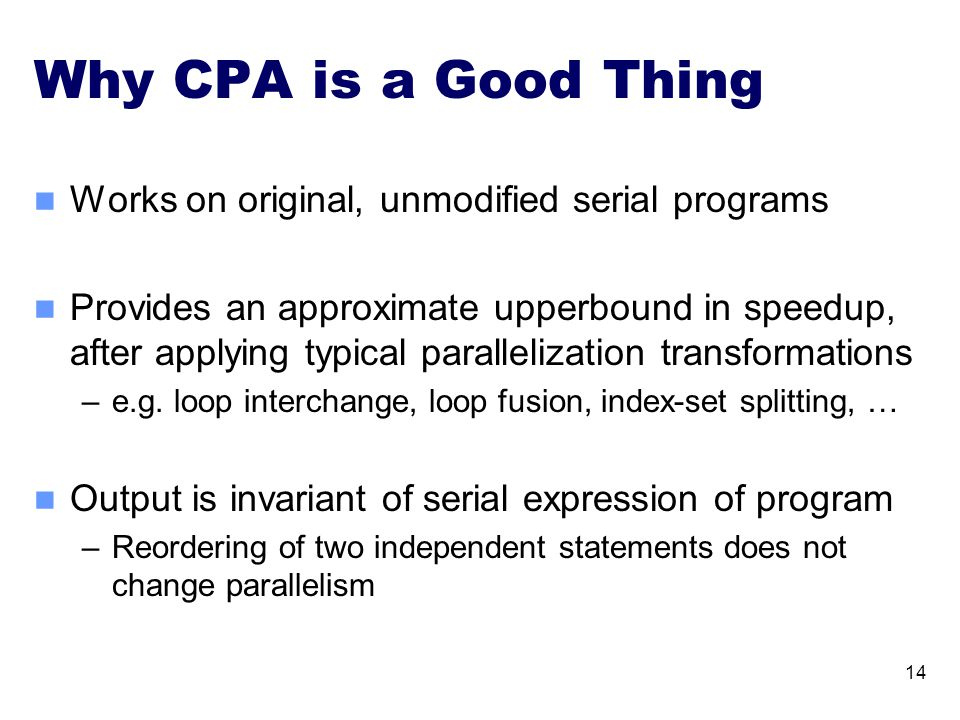 Why CPA is a Good Thing Works on original, unmodified serial programs Provides an approximate upperbound in speedup, after applying typical paralleliz
