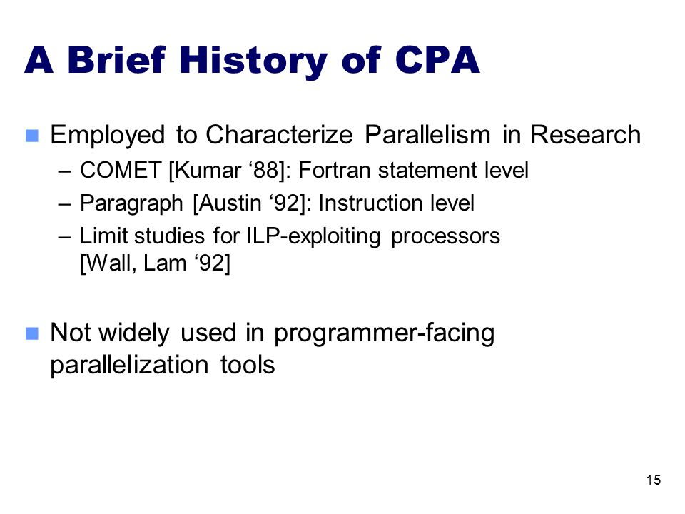 A Brief History of CPA Employed to Characterize Parallelism in Research –COMET [Kumar '88]: Fortran statement level –Paragraph [Austin '92]: Instruction level –Limit studies for ILP-exploiting processors [Wall, Lam '92] Not widely used in programmer-facing parallelization tools 15