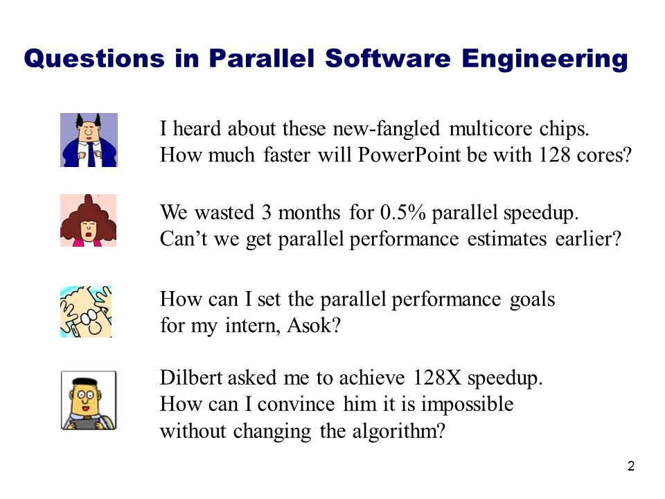 Questions in Parallel Software Engineering 2 I heard about these new-fangled multicore chips. How much faster will PowerPoint be with 128 cores? We wa