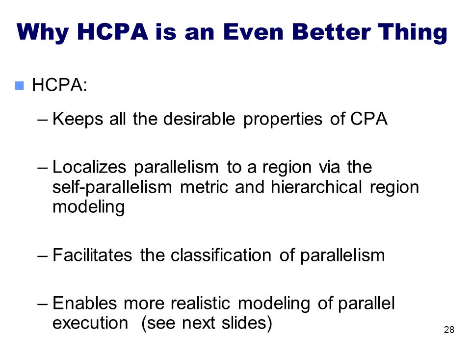 Why HCPA is an Even Better Thing HCPA: –Keeps all the desirable properties of CPA –Localizes parallelism to a region via the self-parallelism metric a