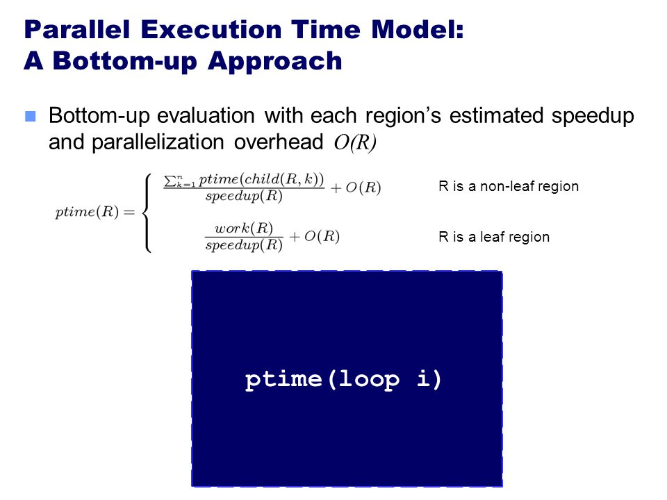 Parallel Execution Time Model: A Bottom-up Approach loop i speedup=4.0 R is a non-leaf region R is a leaf region Bottom-up evaluation with each region's estimated speedup and parallelization overhead O(R) loop j speedup=4.0 loop k speedup=1.0 foo() speedup=1.0 bar1() speedup=1.0 bar2() speedup=1.0 ptime (loop j) ptime (loop k) ptime(loop i)