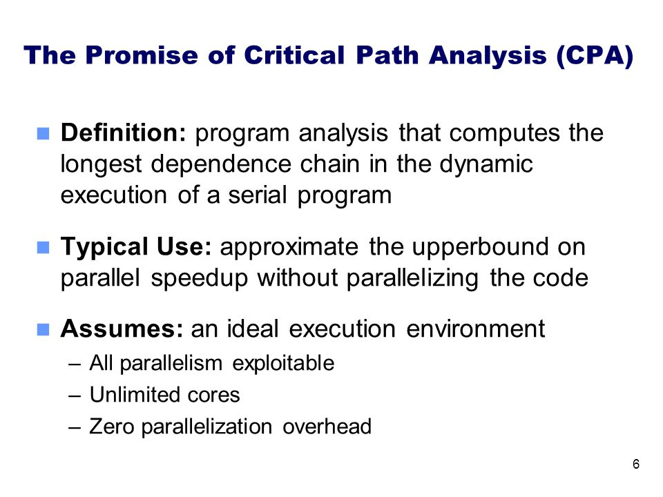 The Promise of Critical Path Analysis (CPA) Definition: program analysis that computes the longest dependence chain in the dynamic execution of a serial program Typical Use: approximate the upperbound on parallel speedup without parallelizing the code Assumes: an ideal execution environment –All parallelism exploitable –Unlimited cores –Zero parallelization overhead 6