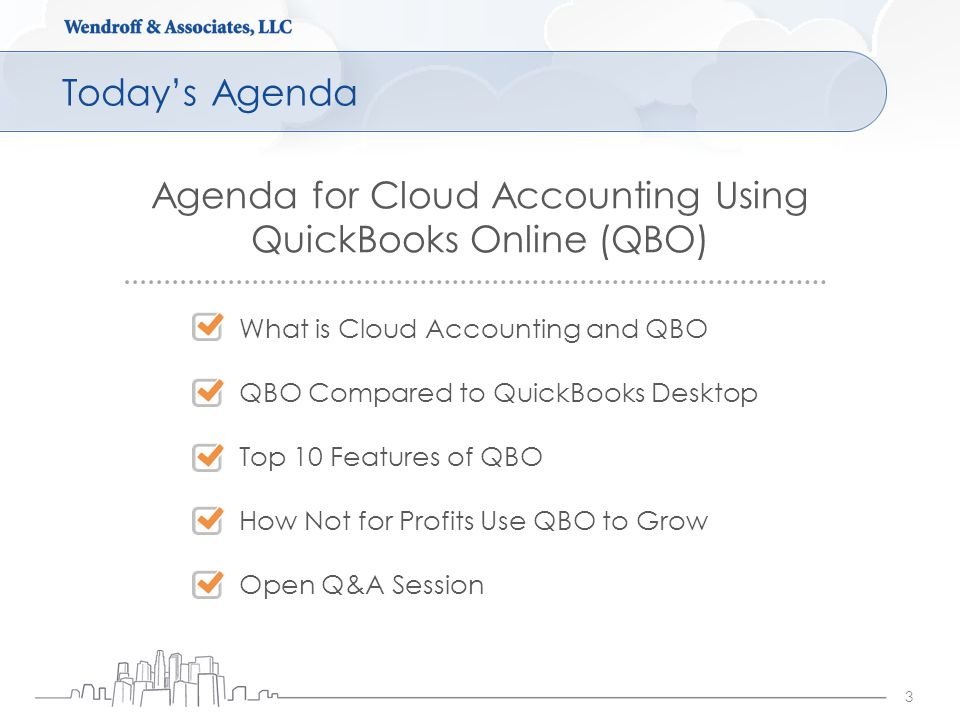 Today's Agenda 3 Agenda for Cloud Accounting Using QuickBooks Online (QBO) What is Cloud Accounting and QBO QBO Compared to QuickBooks Desktop Top 10 Features of QBO How Not for Profits Use QBO to Grow Open Q&A Session