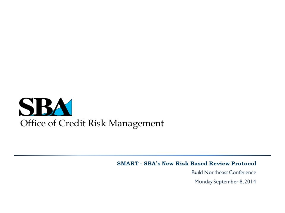 Office of Credit Risk Management SMART - SBA's New Risk Based Review Protocol Build Northeast Conference Monday September 8, 2014
