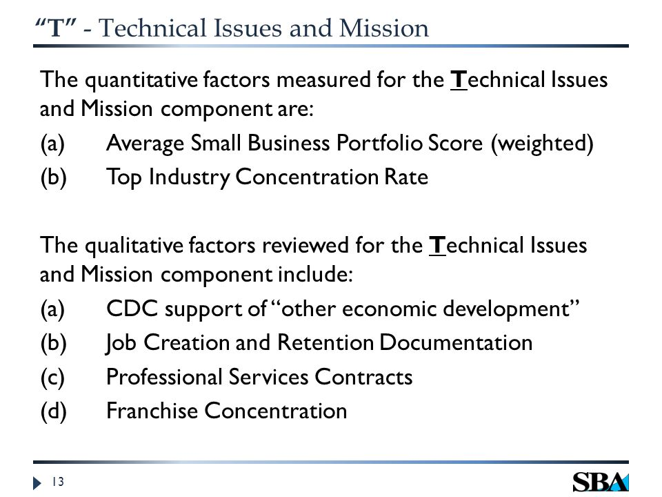 T - Technical Issues and Mission The quantitative factors measured for the Technical Issues and Mission component are: (a)Average Small Business Portfolio Score (weighted) (b)Top Industry Concentration Rate The qualitative factors reviewed for the Technical Issues and Mission component include: (a)CDC support of other economic development (b) Job Creation and Retention Documentation (c)Professional Services Contracts (d)Franchise Concentration 13