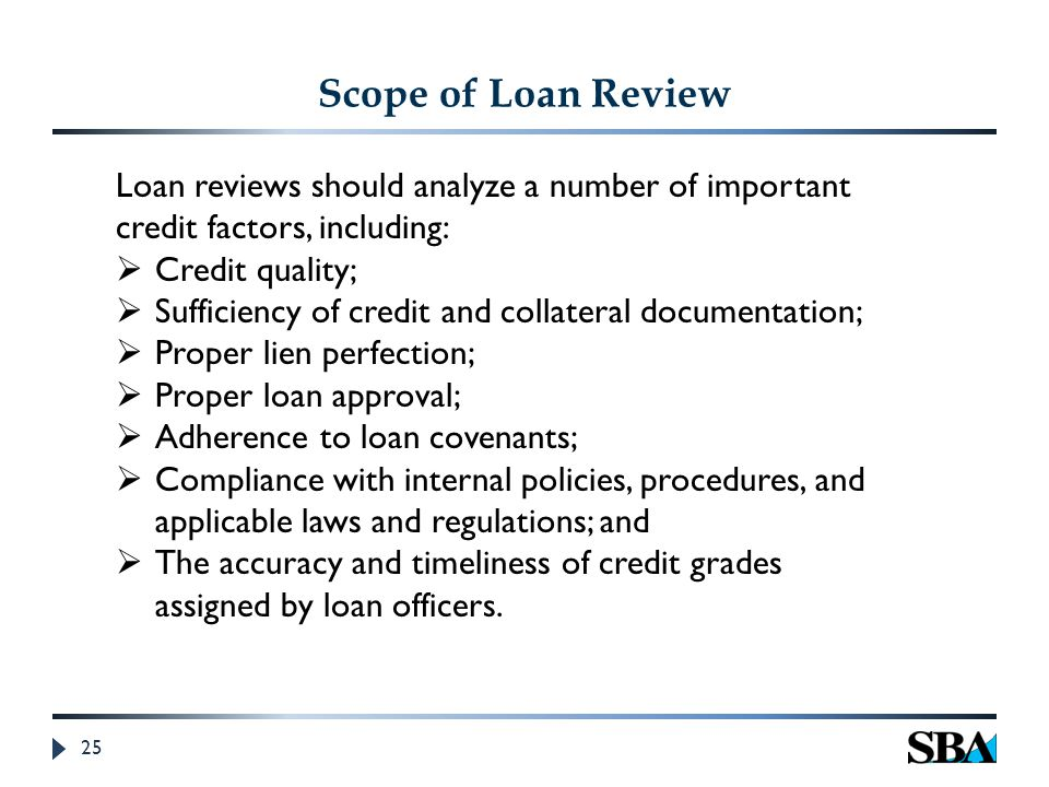 25 Scope of Loan Review Loan reviews should analyze a number of important credit factors, including:  Credit quality;  Sufficiency of credit and collateral documentation;  Proper lien perfection;  Proper loan approval;  Adherence to loan covenants;  Compliance with internal policies, procedures, and applicable laws and regulations; and  The accuracy and timeliness of credit grades assigned by loan officers.