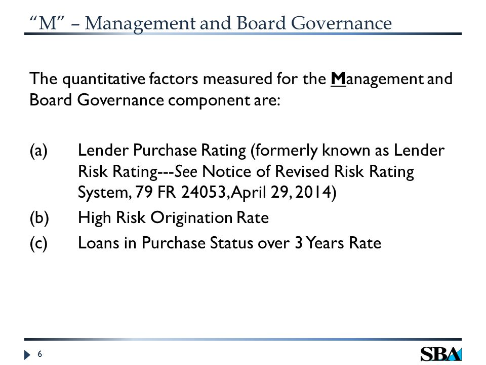 M – Management and Board Governance The quantitative factors measured for the Management and Board Governance component are: (a) Lender Purchase Rating (formerly known as Lender Risk Rating---See Notice of Revised Risk Rating System, 79 FR 24053, April 29, 2014) (b)High Risk Origination Rate (c)Loans in Purchase Status over 3 Years Rate 6