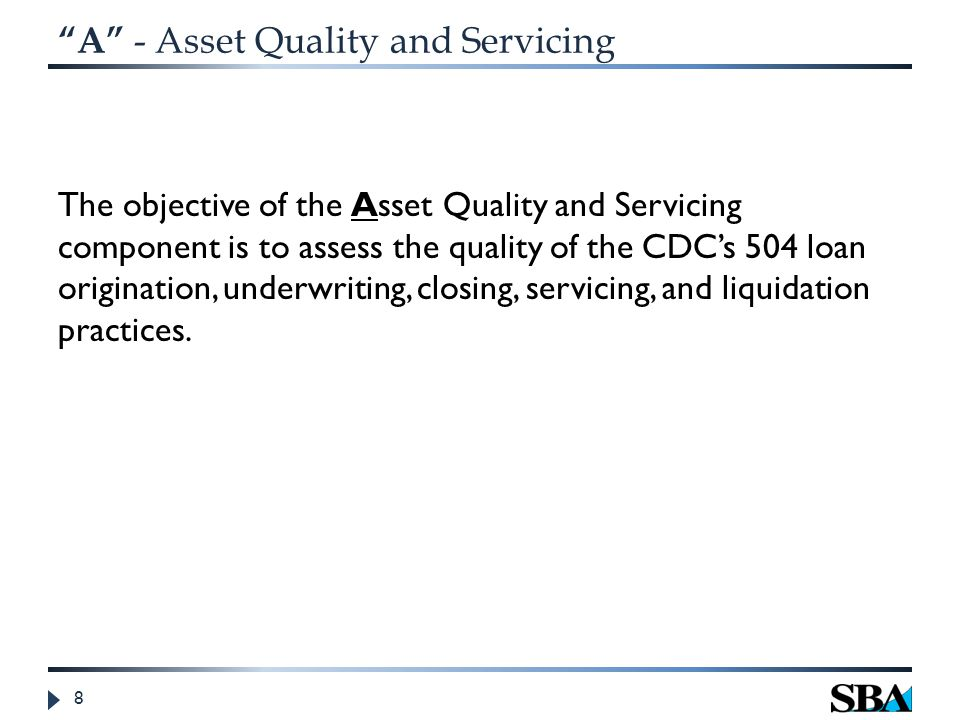A - Asset Quality and Servicing The quantitative factors measured for the Asset Quality and Servicing component are: (a)Stressed Rate (b)Recovery Rate (over last 5 years) (c)Early Problem Loan Rate The qualitative factors reviewed for the Asset Quality and Servicing component include: (a) Credit Administration (b)Servicing and Liquidation Management (c)Potential fraud, negligence or misrepresentation issues on individual 504 loans 9