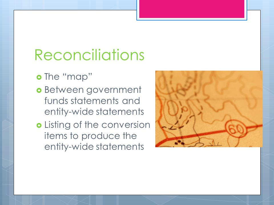 Reconciliations  The map  Between government funds statements and entity-wide statements  Listing of the conversion items to produce the entity-wide statements