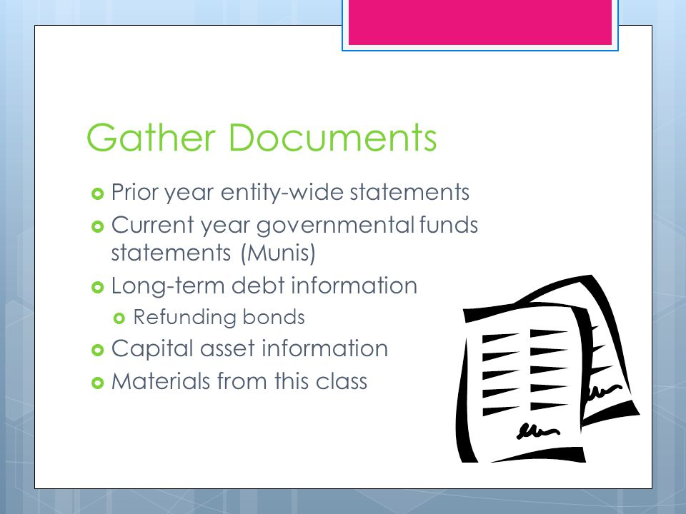 Gather Documents  Prior year entity-wide statements  Current year governmental funds statements (Munis)  Long-term debt information  Refunding bonds  Capital asset information  Materials from this class