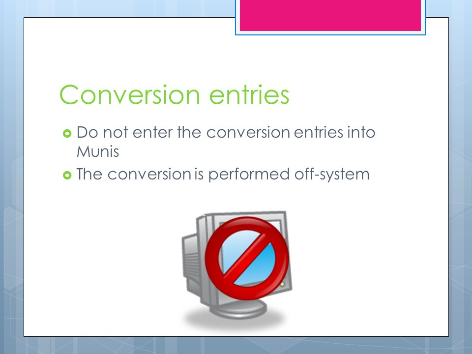 Conversion entries  Do not enter the conversion entries into Munis  The conversion is performed off-system