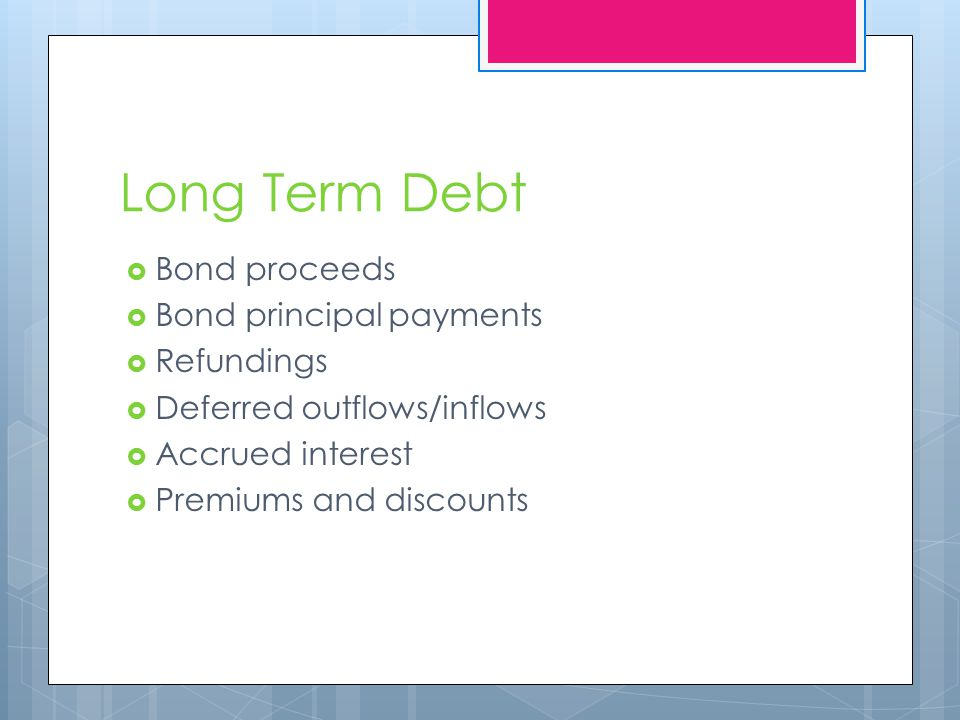 Long Term Debt  Bond proceeds  Bond principal payments  Refundings  Deferred outflows/inflows  Accrued interest  Premiums and discounts
