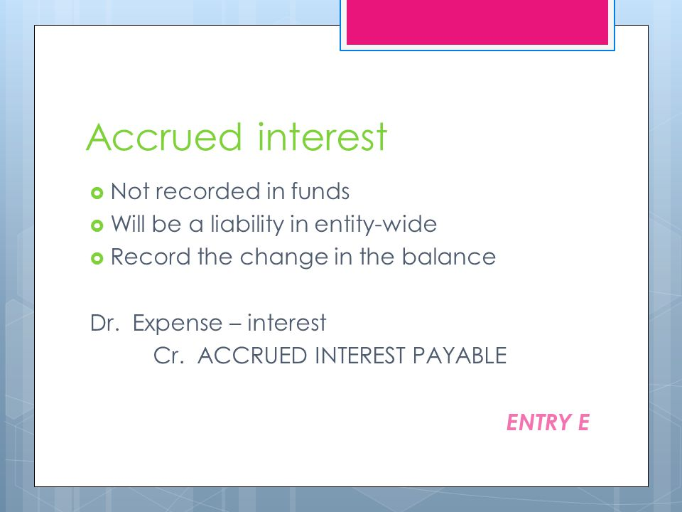 Accrued interest  Not recorded in funds  Will be a liability in entity-wide  Record the change in the balance Dr.