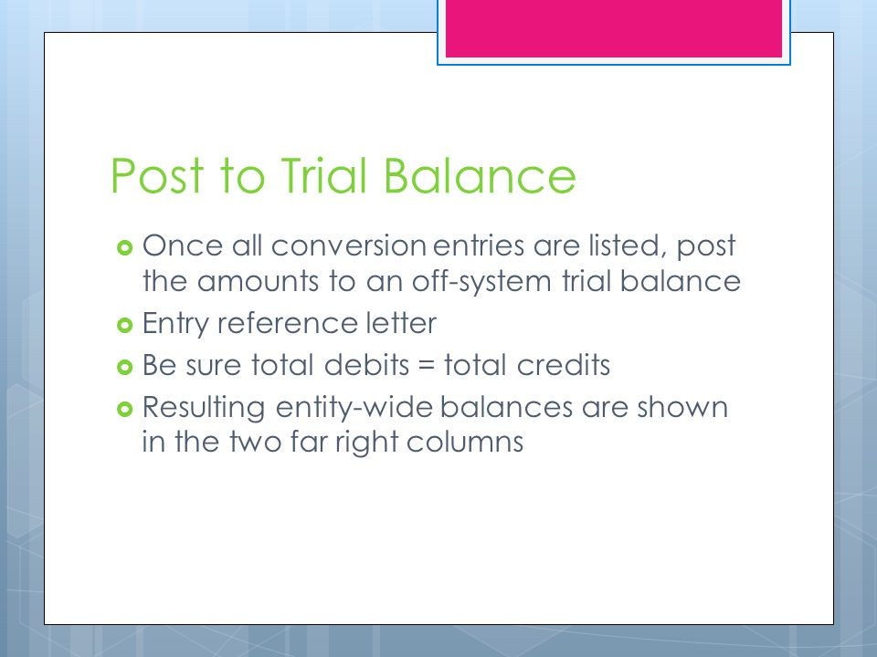 Post to Trial Balance  Once all conversion entries are listed, post the amounts to an off-system trial balance  Entry reference letter  Be sure total debits = total credits  Resulting entity-wide balances are shown in the two far right columns