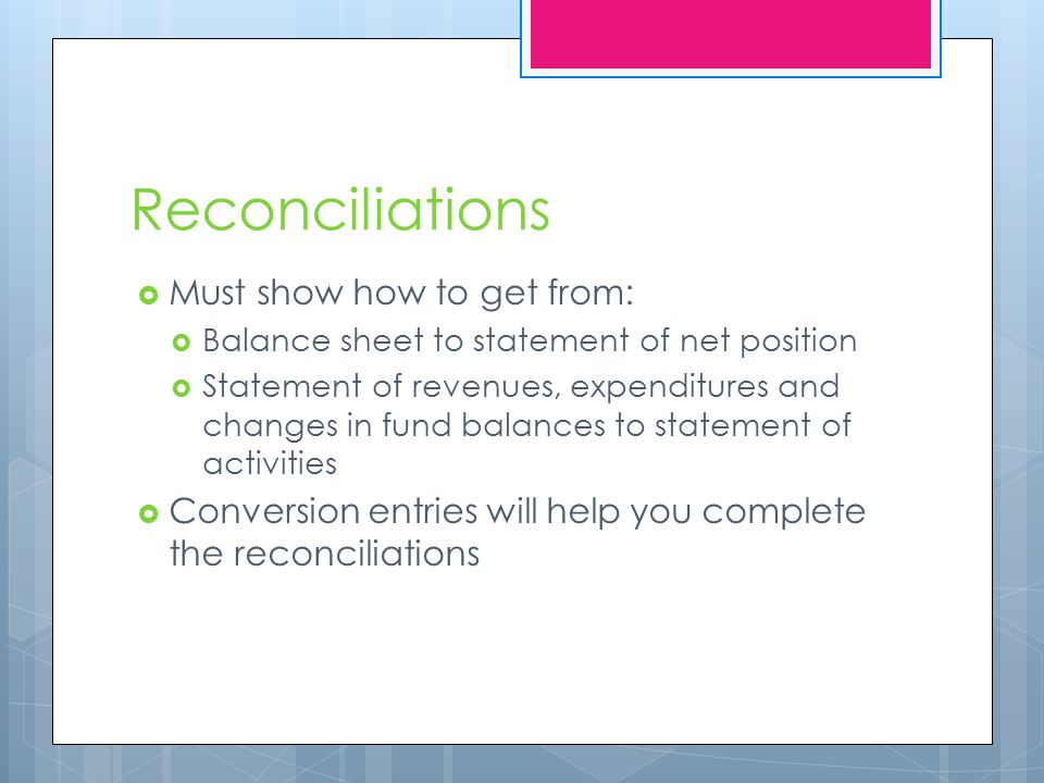 Reconciliations  Must show how to get from:  Balance sheet to statement of net position  Statement of revenues, expenditures and changes in fund balances to statement of activities  Conversion entries will help you complete the reconciliations