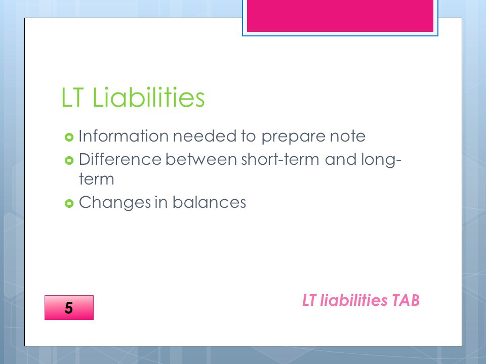 LT Liabilities  Information needed to prepare note  Difference between short-term and long- term  Changes in balances LT liabilities TAB 5