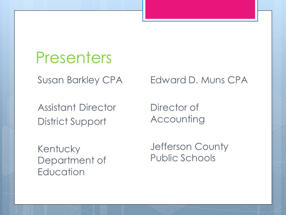 Presenters Susan Barkley CPA Assistant Director District Support Kentucky Department of Education Edward D.