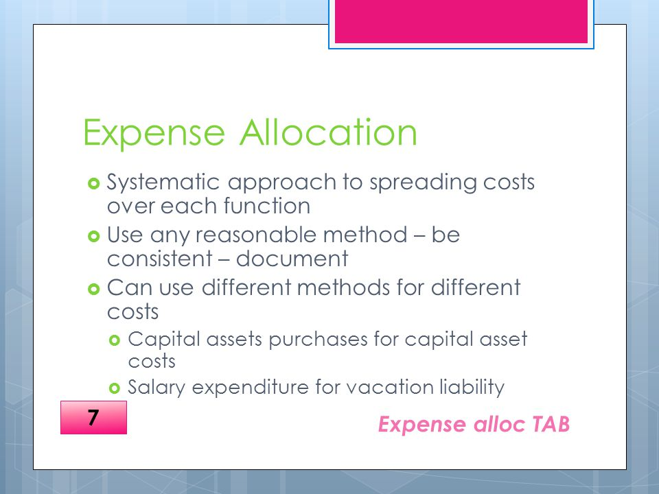 Expense Allocation  Systematic approach to spreading costs over each function  Use any reasonable method – be consistent – document  Can use different methods for different costs  Capital assets purchases for capital asset costs  Salary expenditure for vacation liability Expense alloc TAB 7