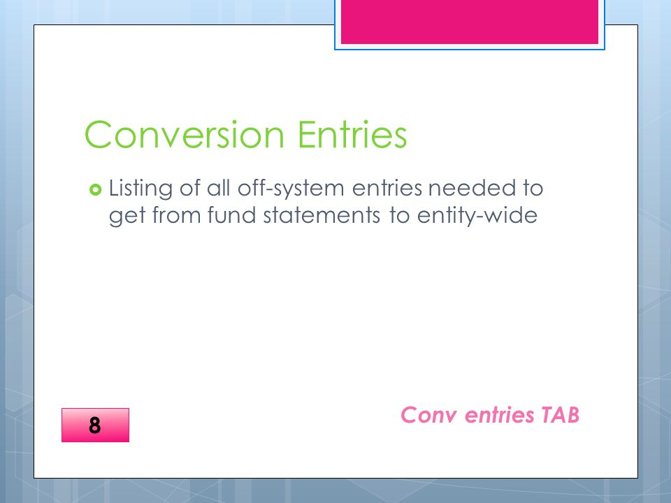 Conversion Entries  Listing of all off-system entries needed to get from fund statements to entity-wide Conv entries TAB 8