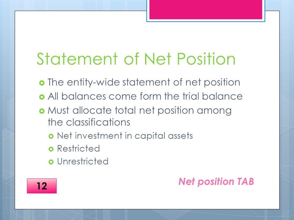 Statement of Net Position  The entity-wide statement of net position  All balances come form the trial balance  Must allocate total net position among the classifications  Net investment in capital assets  Restricted  Unrestricted Net position TAB 12