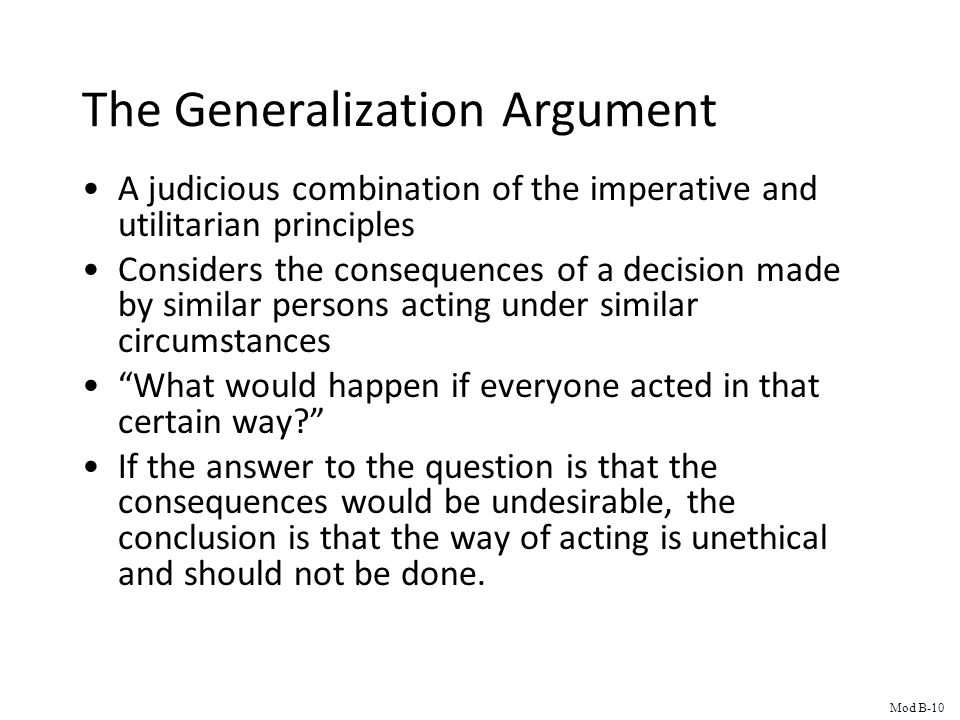The Generalization Argument A judicious combination of the imperative and utilitarian principles Considers the consequences of a decision made by similar persons acting under similar circumstances What would happen if everyone acted in that certain way? If the answer to the question is that the consequences would be undesirable, the conclusion is that the way of acting is unethical and should not be done.