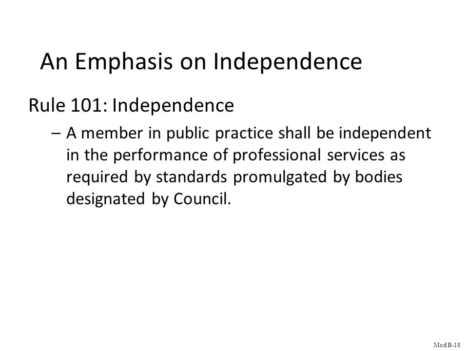 An Emphasis on Independence Rule 101: Independence –A member in public practice shall be independent in the performance of professional services as required by standards promulgated by bodies designated by Council.