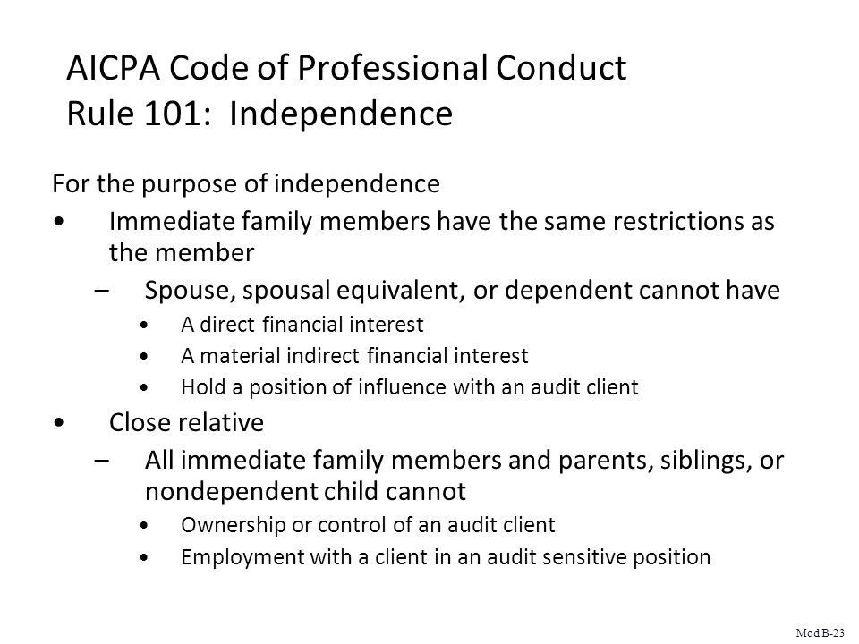 AICPA Code of Professional Conduct Rule 101: Independence For the purpose of independence Immediate family members have the same restrictions as the member –Spouse, spousal equivalent, or dependent cannot have A direct financial interest A material indirect financial interest Hold a position of influence with an audit client Close relative –All immediate family members and parents, siblings, or nondependent child cannot Ownership or control of an audit client Employment with a client in an audit sensitive position Mod B-23