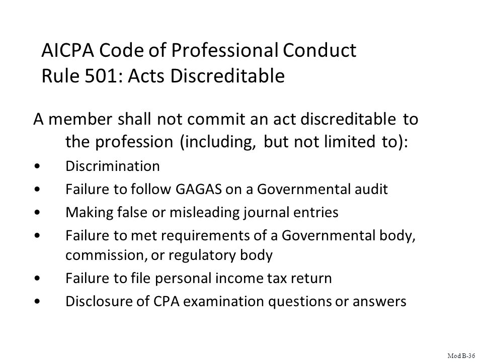 AICPA Code of Professional Conduct Rule 501: Acts Discreditable A member shall not commit an act discreditable to the profession (including, but not limited to): Discrimination Failure to follow GAGAS on a Governmental audit Making false or misleading journal entries Failure to met requirements of a Governmental body, commission, or regulatory body Failure to file personal income tax return Disclosure of CPA examination questions or answers Mod B-36