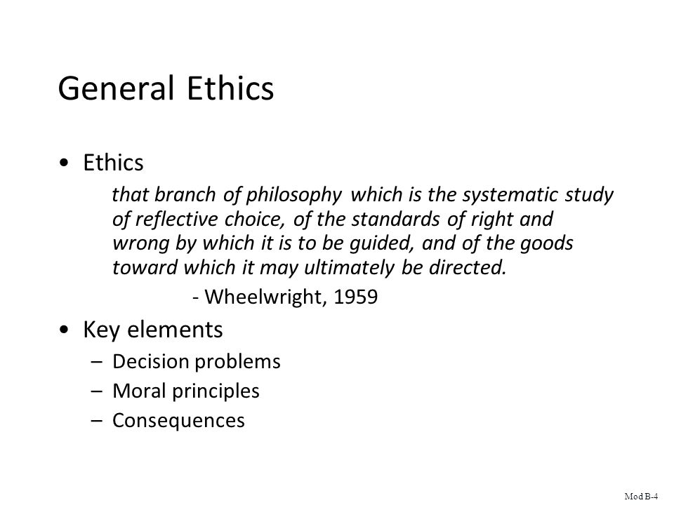 General Ethics Ethics that branch of philosophy which is the systematic study of reflective choice, of the standards of right and wrong by which it is to be guided, and of the goods toward which it may ultimately be directed.