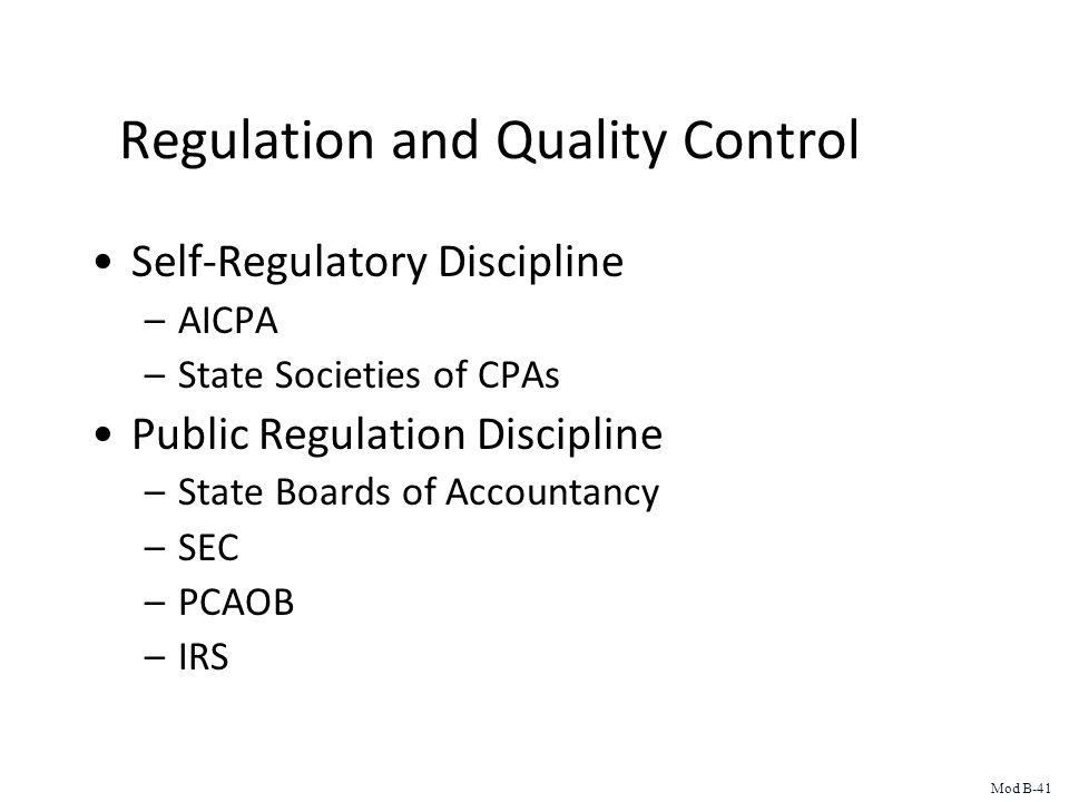 Regulation and Quality Control Self-Regulatory Discipline –AICPA –State Societies of CPAs Public Regulation Discipline –State Boards of Accountancy –SEC –PCAOB –IRS Mod B-41