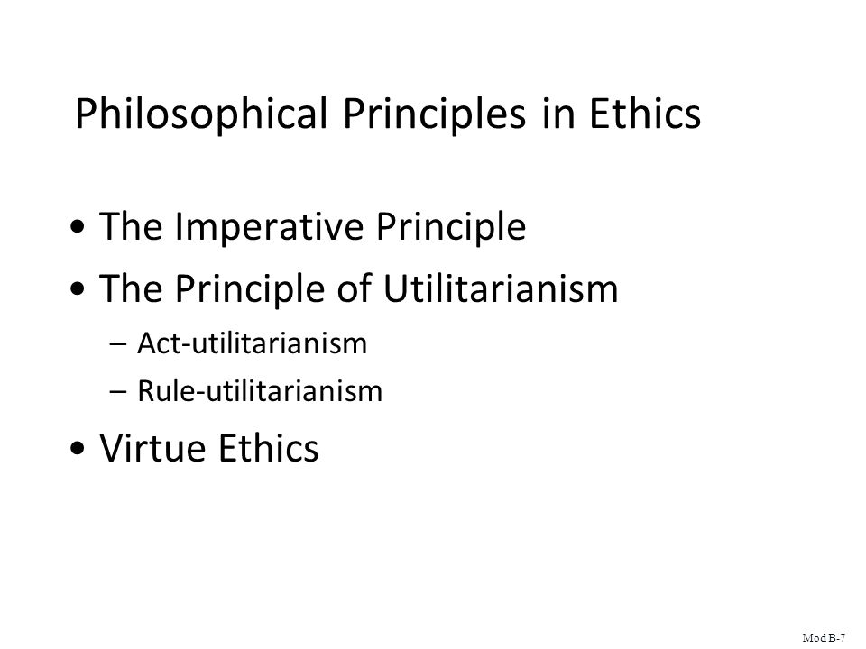 Philosophical Principles in Ethics The Imperative Principle The Principle of Utilitarianism –Act-utilitarianism –Rule-utilitarianism Virtue Ethics Mod B-7