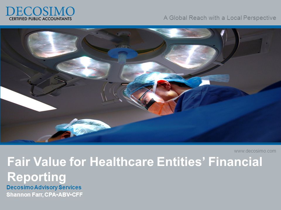 A Global Reach with a Local Perspective www.decosimo.com Fair Value for Healthcare Entities' Financial Reporting Decosimo Advisory Services Shannon Fa