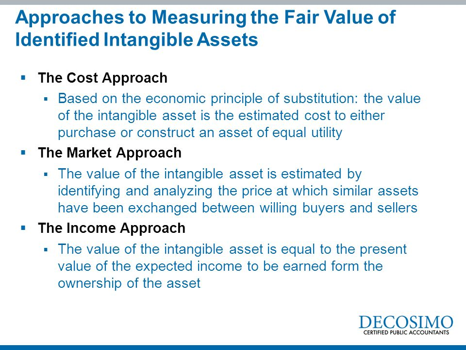  The Cost Approach  Based on the economic principle of substitution: the value of the intangible asset is the estimated cost to either purchase or c