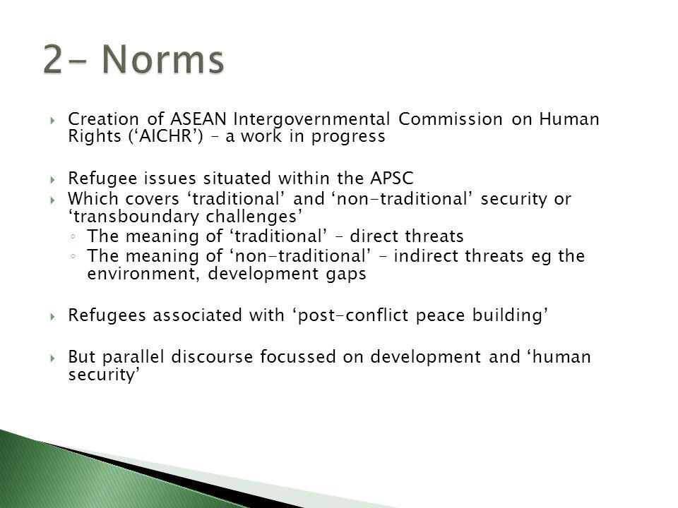  Creation of ASEAN Intergovernmental Commission on Human Rights ('AICHR') – a work in progress  Refugee issues situated within the APSC  Which covers 'traditional' and 'non-traditional' security or 'transboundary challenges' ◦ The meaning of 'traditional' – direct threats ◦ The meaning of 'non-traditional' – indirect threats eg the environment, development gaps  Refugees associated with 'post-conflict peace building'  But parallel discourse focussed on development and 'human security'
