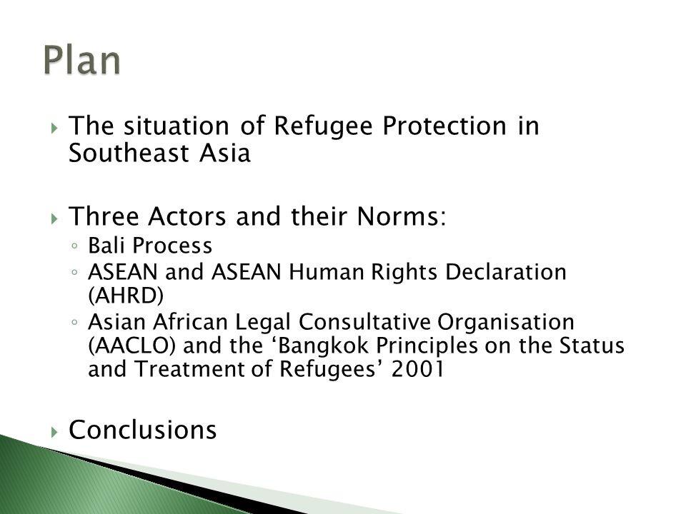 The situation of Refugee Protection in Southeast Asia  Three Actors and their Norms: ◦ Bali Process ◦ ASEAN and ASEAN Human Rights Declaration (AHRD) ◦ Asian African Legal Consultative Organisation (AACLO) and the 'Bangkok Principles on the Status and Treatment of Refugees' 2001  Conclusions