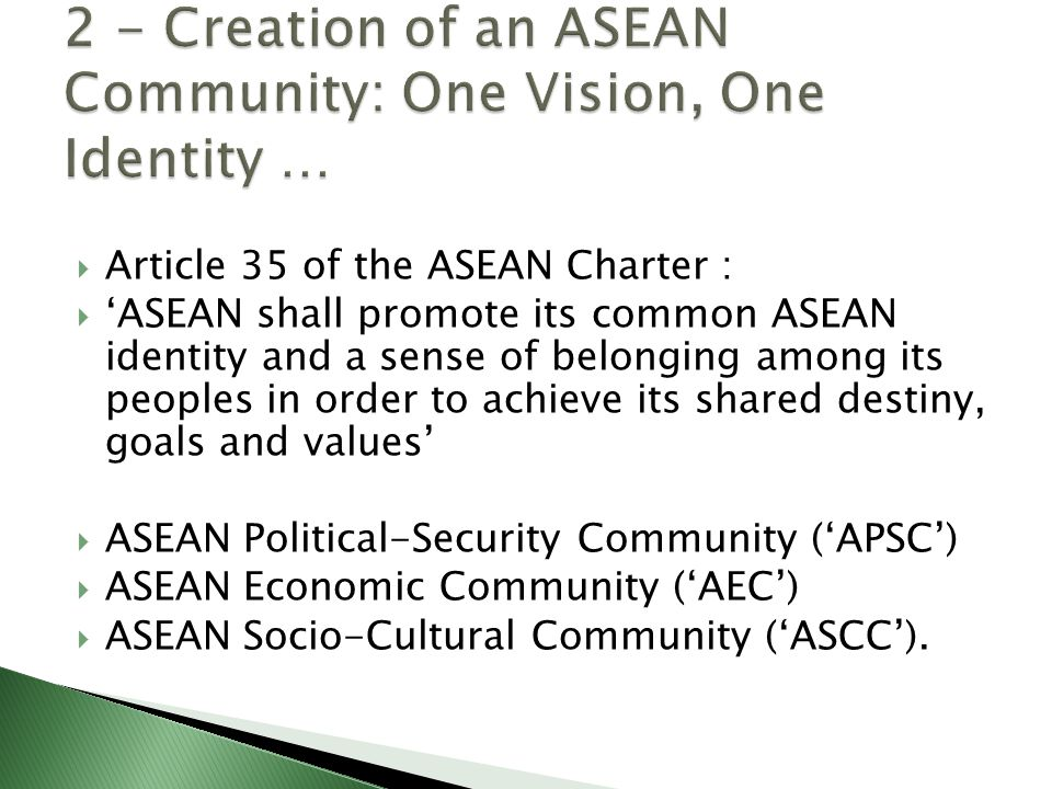  Article 35 of the ASEAN Charter :  'ASEAN shall promote its common ASEAN identity and a sense of belonging among its peoples in order to achieve its shared destiny, goals and values'  ASEAN Political-Security Community ('APSC')  ASEAN Economic Community ('AEC')  ASEAN Socio-Cultural Community ('ASCC').
