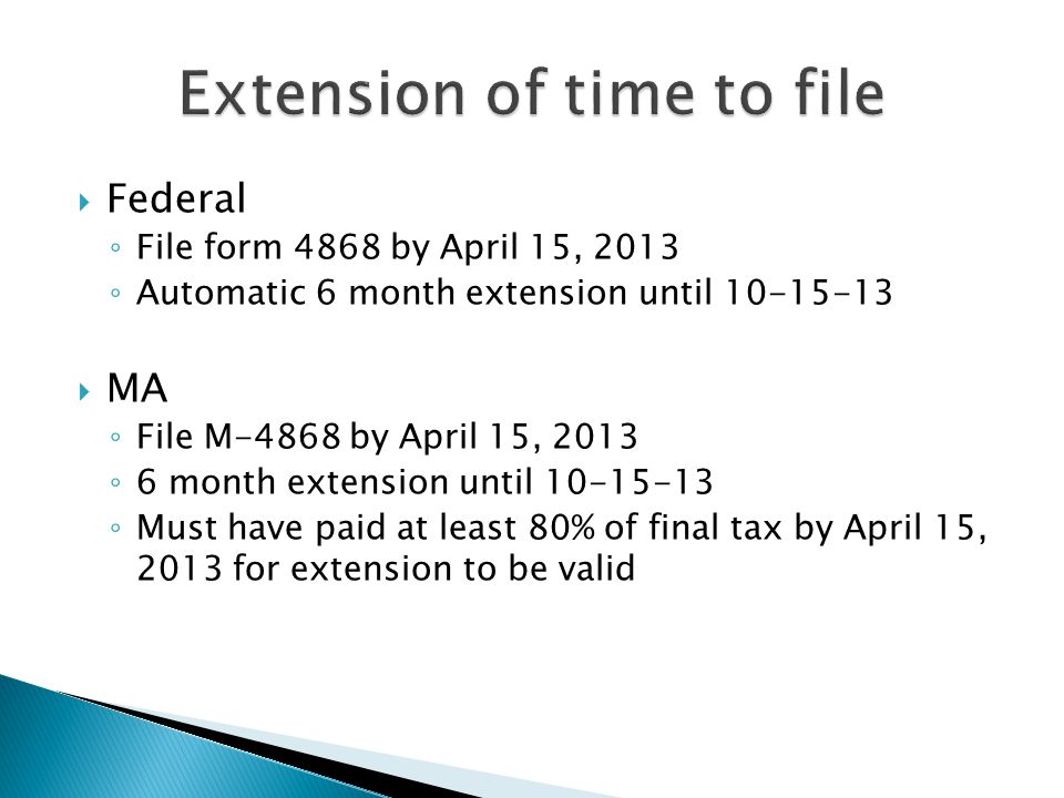  Federal ◦ File form 4868 by April 15, 2013 ◦ Automatic 6 month extension until 10-15-13  MA ◦ File M-4868 by April 15, 2013 ◦ 6 month extension until 10-15-13 ◦ Must have paid at least 80% of final tax by April 15, 2013 for extension to be valid