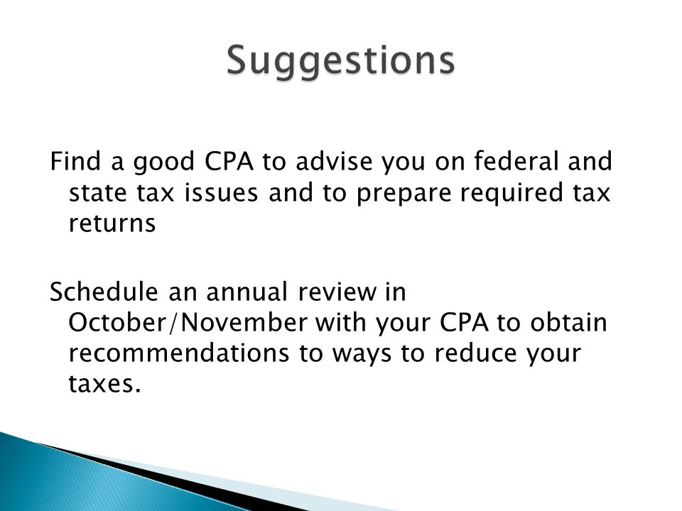 Find a good CPA to advise you on federal and state tax issues and to prepare required tax returns Schedule an annual review in October/November with y
