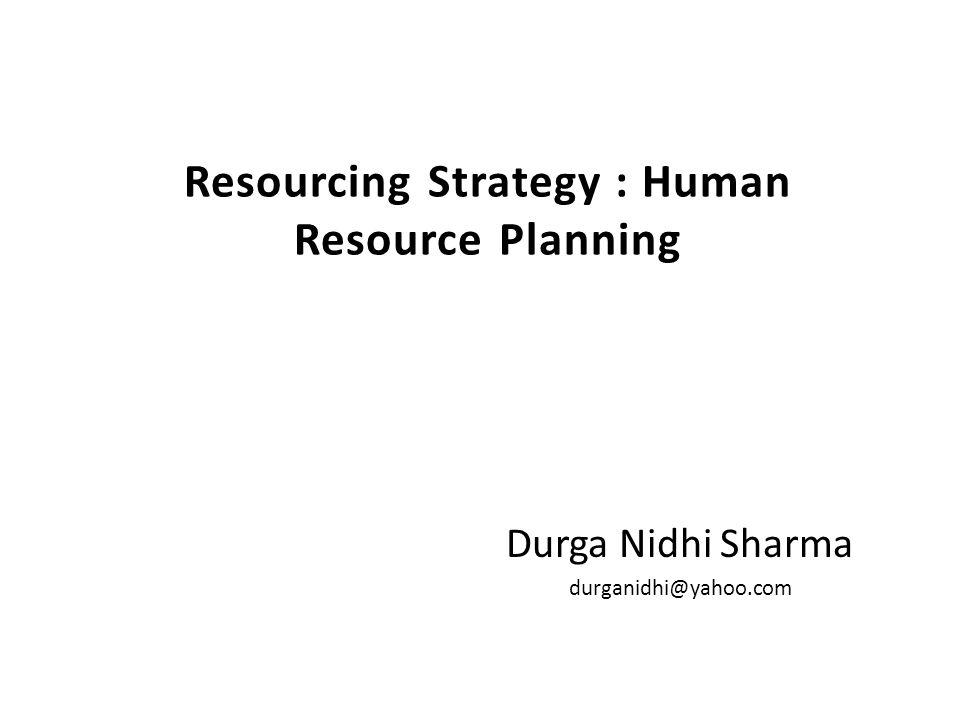 Resourcing Strategy : Human Resource Planning Durga Nidhi Sharma durganidhi@yahoo.com