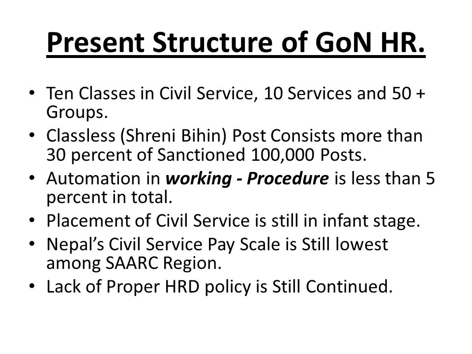 Present Structure of GoN HR. Ten Classes in Civil Service, 10 Services and 50 + Groups.