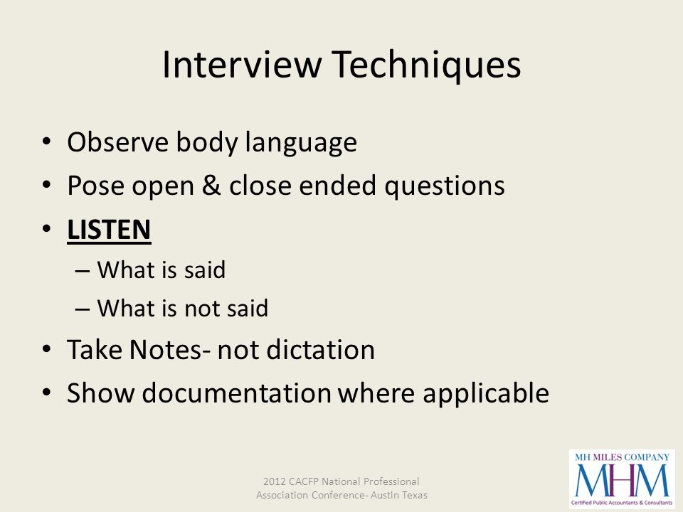 Interview Techniques Observe body language Pose open & close ended questions LISTEN – What is said – What is not said Take Notes- not dictation Show d