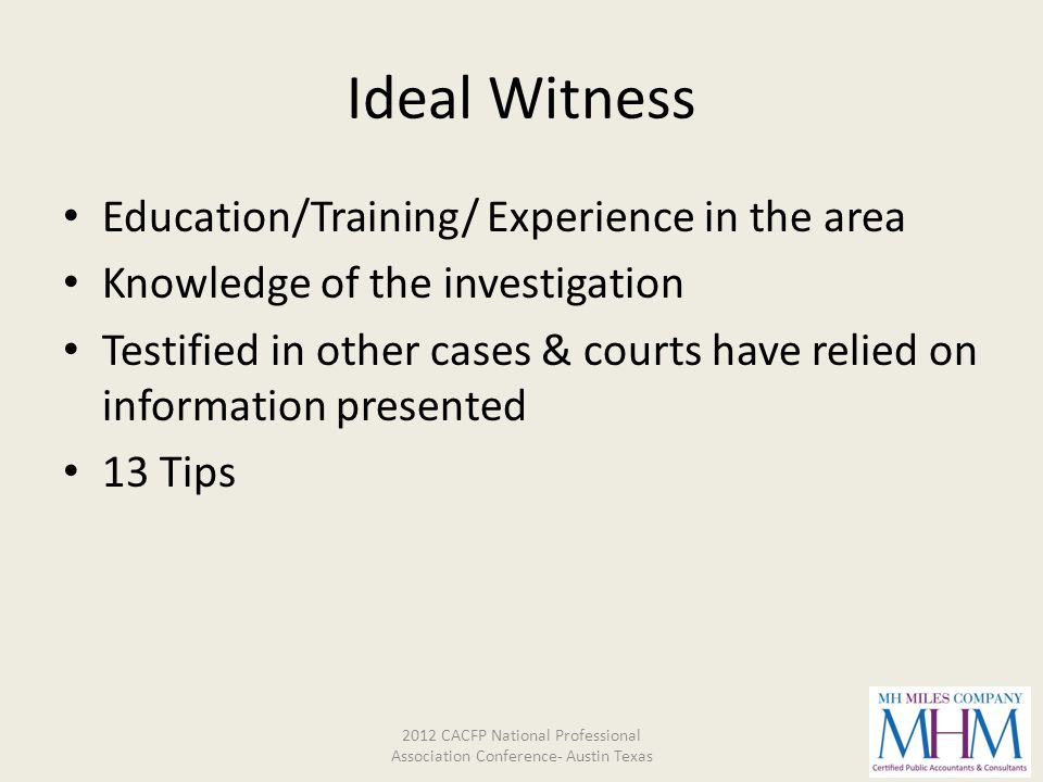 Ideal Witness Education/Training/ Experience in the area Knowledge of the investigation Testified in other cases & courts have relied on information p